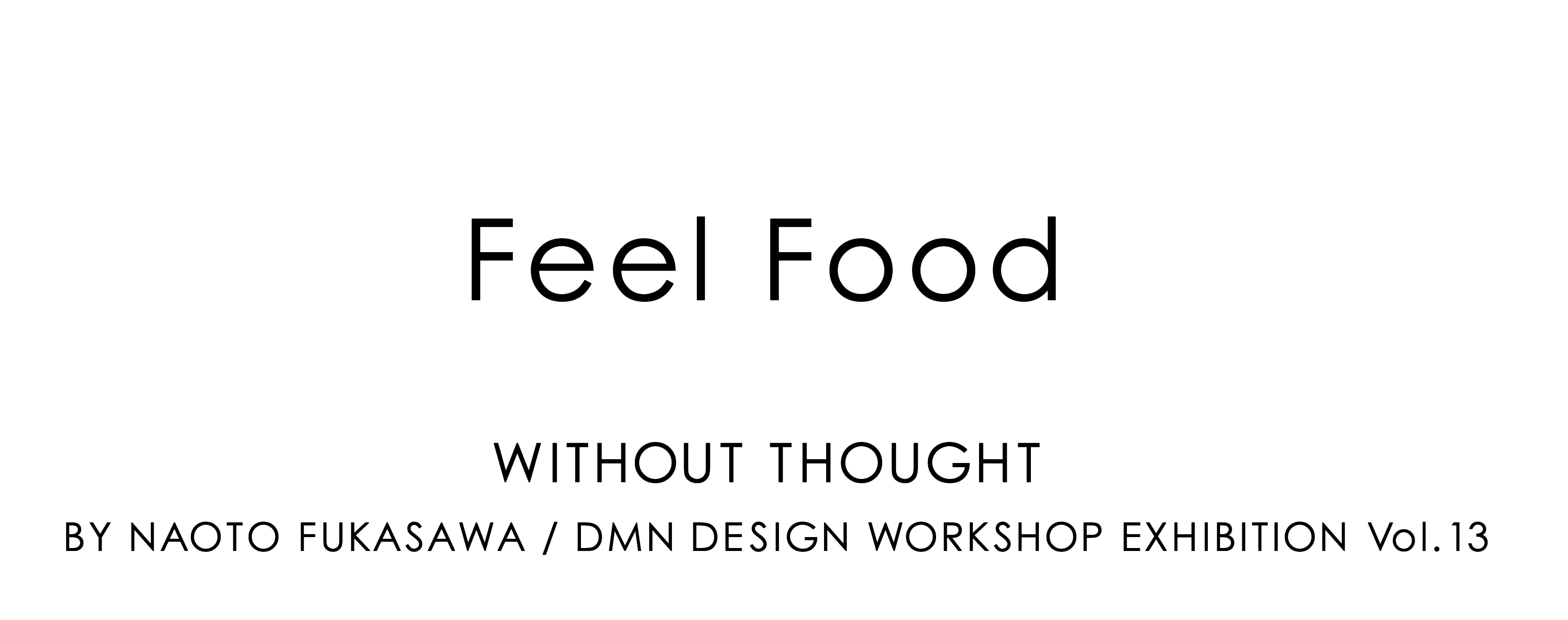 WITHOUT THOUGHT BY NAOTO FUKASAWA DMN DESIGN WORKSHOP EXHIBITION VOL.13 |Feel Food