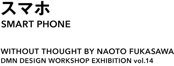 WITHOUT THOUGHT BY NAOTO FUKASAWA DMN DESIGN WORKSHOP EXHIBITION VOL.14  スマホ SMART PHONE